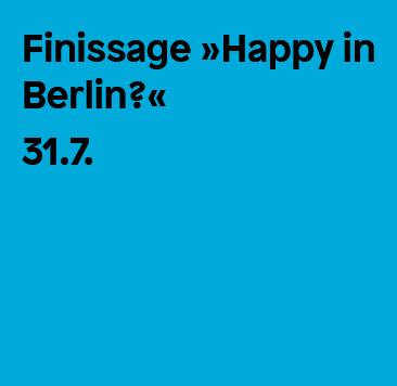 Finissage »Happy in Berlin?«